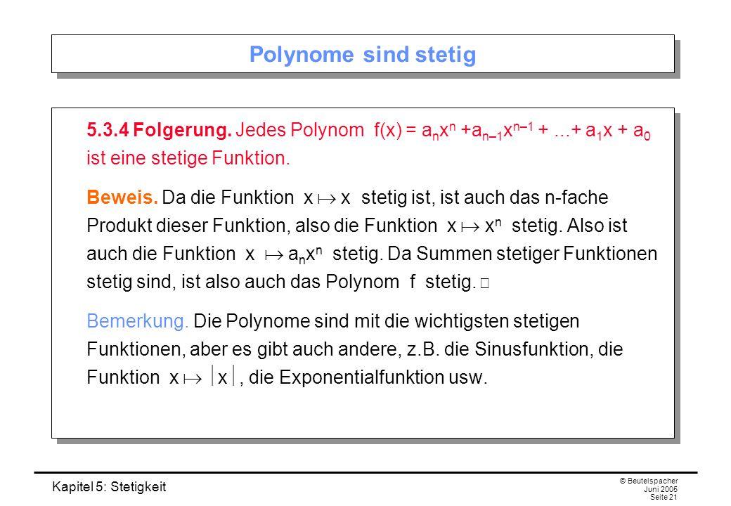 Kapitel 5: Stetigkeit © Beutelspacher Juni 2005 Seite 21 Polynome sind stetig 5.3.4 Folgerung. Jedes Polynom f(x) = a n x n +a n–1 x n–1 +...+ a 1 x +