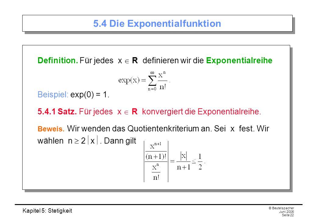 Kapitel 5: Stetigkeit © Beutelspacher Juni 2005 Seite 22 5.4 Die Exponentialfunktion Definition. Für jedes x R definieren wir die Exponentialreihe Bei