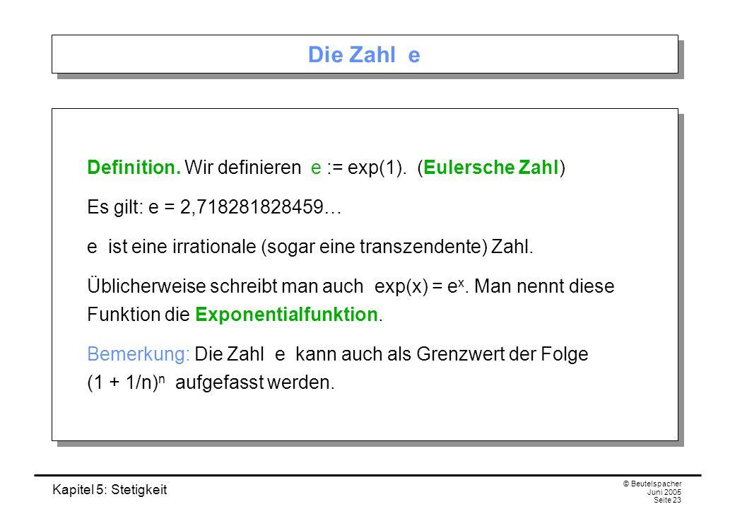 Kapitel 5: Stetigkeit © Beutelspacher Juni 2005 Seite 23 Die Zahl e Definition. Wir definieren e := exp(1). (Eulersche Zahl) Es gilt: e = 2,7182818284