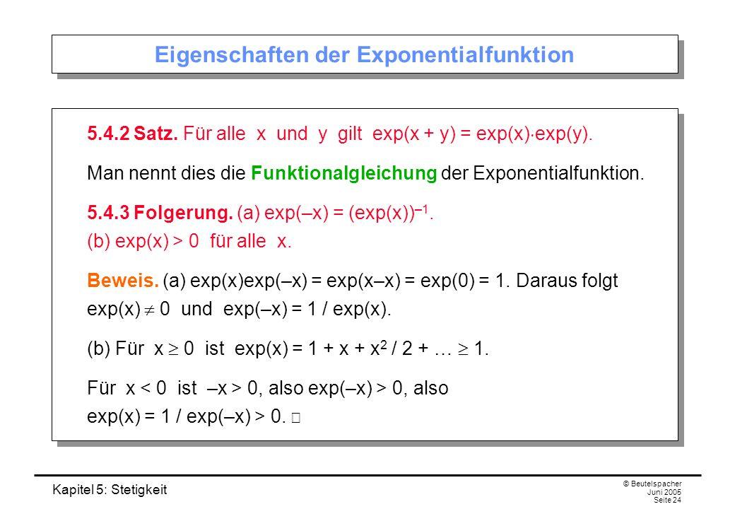 Kapitel 5: Stetigkeit © Beutelspacher Juni 2005 Seite 24 Eigenschaften der Exponentialfunktion 5.4.2 Satz. Für alle x und y gilt exp(x + y) = exp(x) e