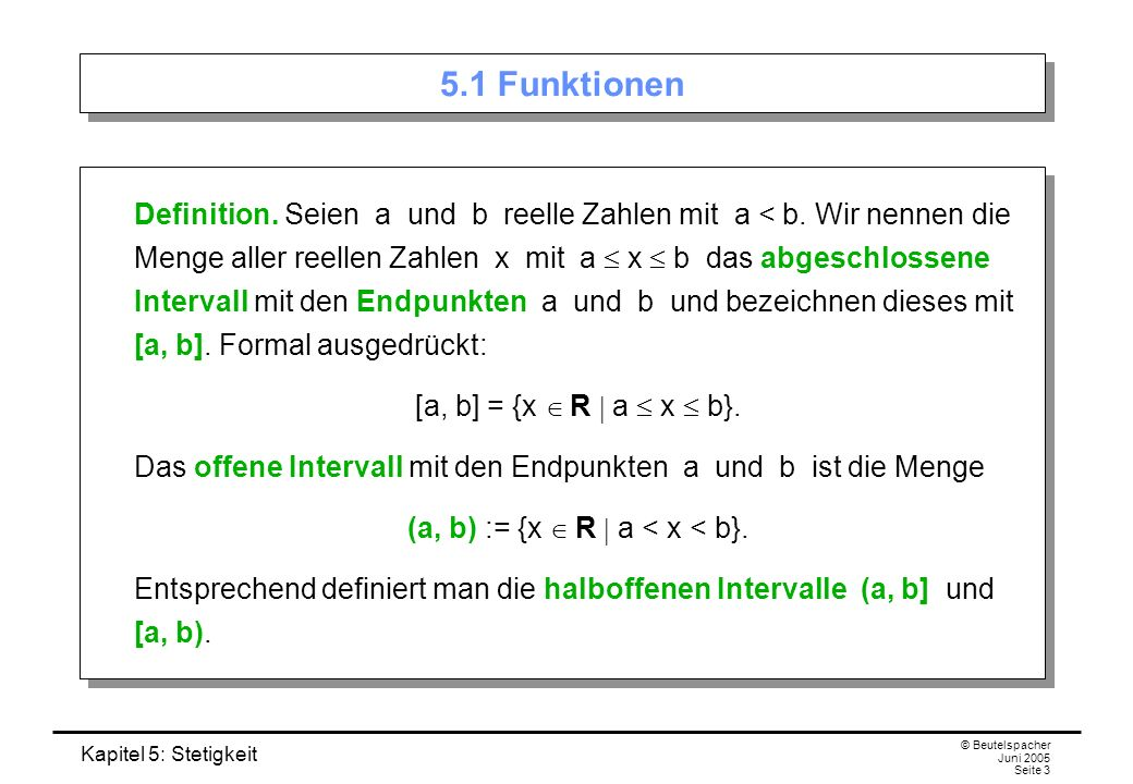 Kapitel 5: Stetigkeit © Beutelspacher Juni 2005 Seite 4 Unendlich große Intervalle Ferner definiert man: [a, ) := {x R a x}, (a, ) := {x R a < x}, (–, b] := {x R x b}, (–, b) := {x R x < b}.