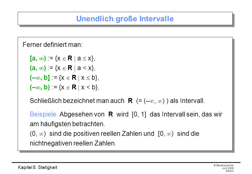 Kapitel 5: Stetigkeit © Beutelspacher Juni 2005 Seite 4 Unendlich große Intervalle Ferner definiert man: [a, ) := {x R a x}, (a, ) := {x R a < x}, (–,