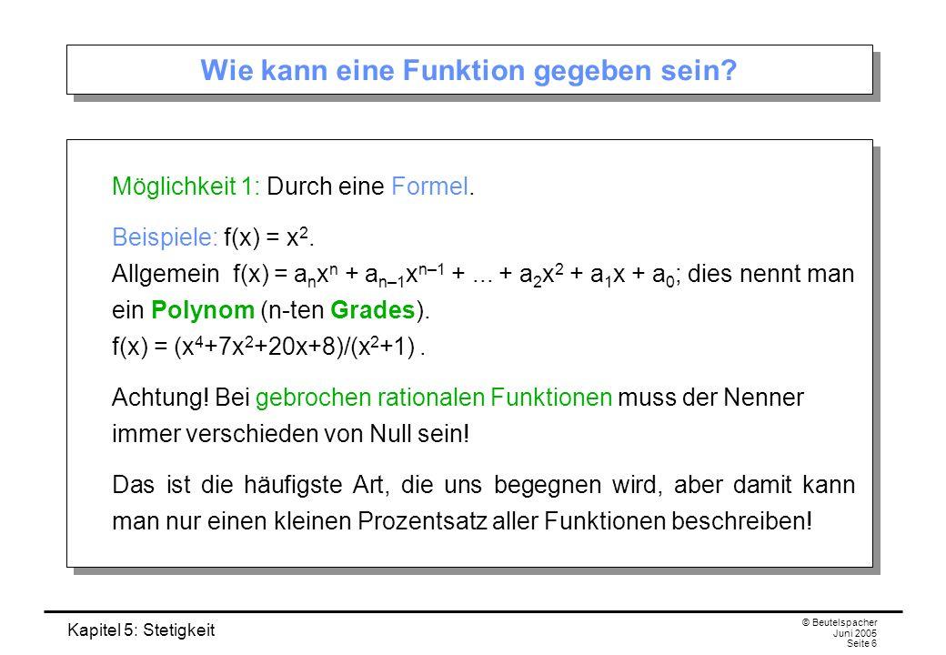 Kapitel 5: Stetigkeit © Beutelspacher Juni 2005 Seite 6 Wie kann eine Funktion gegeben sein? Möglichkeit 1: Durch eine Formel. Beispiele: f(x) = x 2.