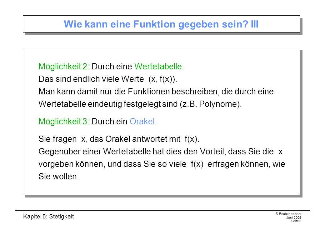 Kapitel 5: Stetigkeit © Beutelspacher Juni 2005 Seite 8 Wie kann eine Funktion gegeben sein? III Möglichkeit 2: Durch eine Wertetabelle. Das sind endl