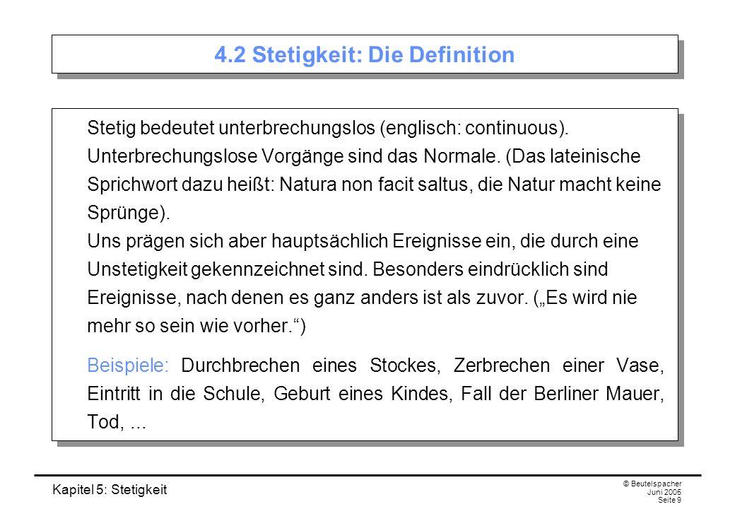 Kapitel 5: Stetigkeit © Beutelspacher Juni 2005 Seite 9 4.2 Stetigkeit: Die Definition Stetig bedeutet unterbrechungslos (englisch: continuous). Unter