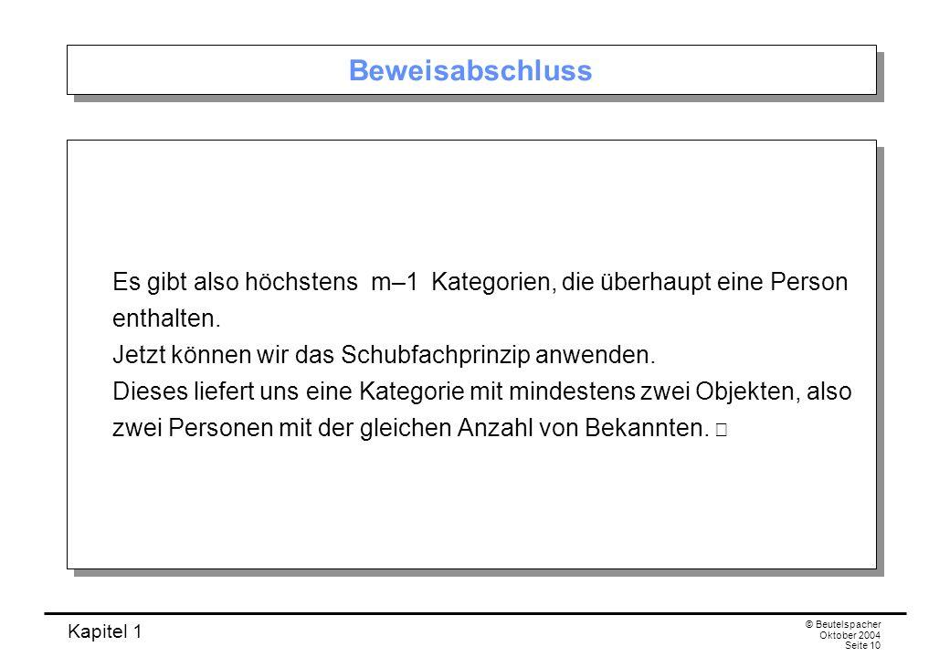 Kapitel 1 © Beutelspacher Oktober 2004 Seite 10 Beweisabschluss Es gibt also höchstens m–1 Kategorien, die überhaupt eine Person enthalten. Jetzt könn