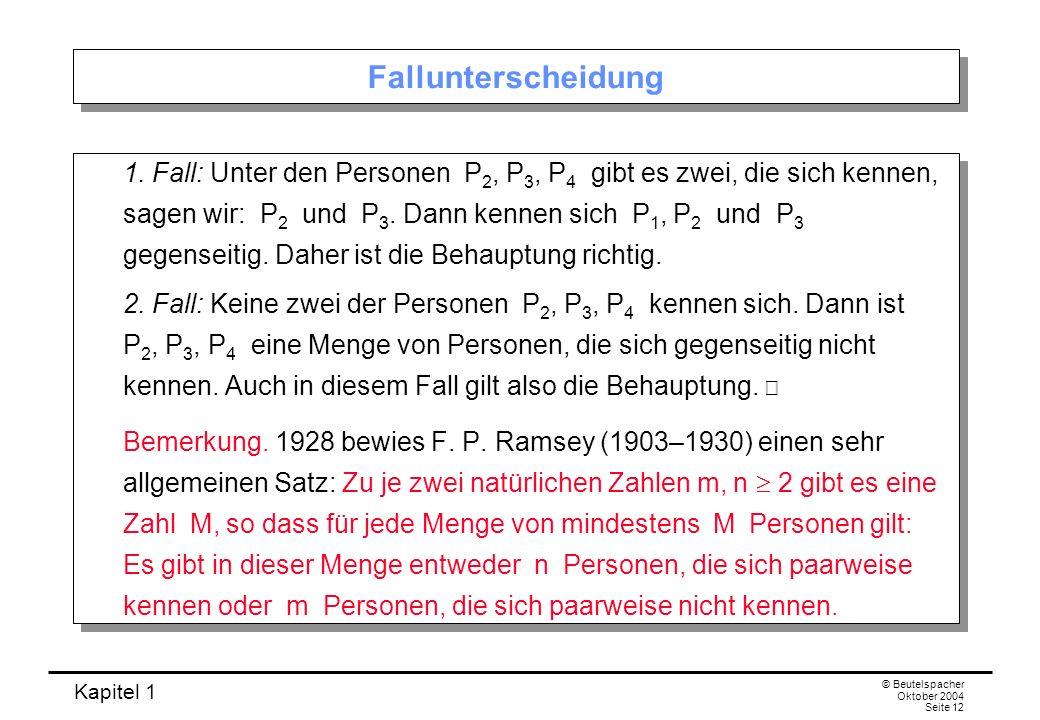 Kapitel 1 © Beutelspacher Oktober 2004 Seite 12 Fallunterscheidung 1. Fall: Unter den Personen P 2, P 3, P 4 gibt es zwei, die sich kennen, sagen wir: