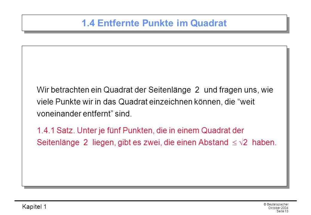 Kapitel 1 © Beutelspacher Oktober 2004 Seite 13 1.4 Entfernte Punkte im Quadrat Wir betrachten ein Quadrat der Seitenlänge 2 und fragen uns, wie viele