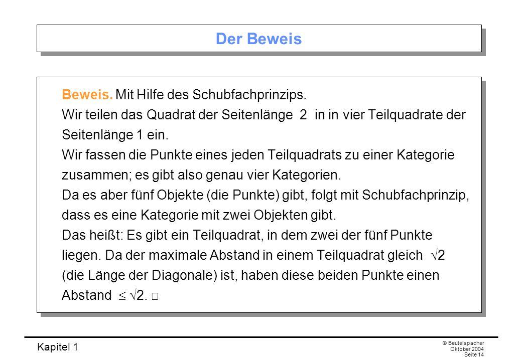 Kapitel 1 © Beutelspacher Oktober 2004 Seite 14 Der Beweis Beweis. Mit Hilfe des Schubfachprinzips. Wir teilen das Quadrat der Seitenlänge 2 in in vie