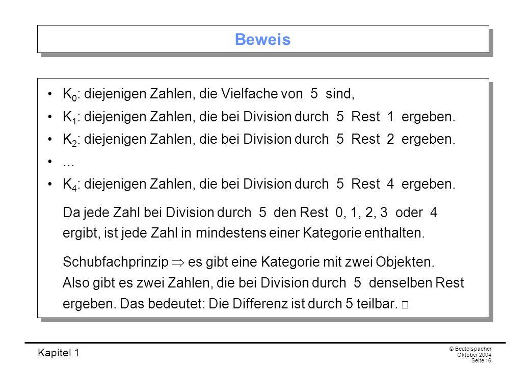 Kapitel 1 © Beutelspacher Oktober 2004 Seite 16 Beweis K 0 : diejenigen Zahlen, die Vielfache von 5 sind, K 1 : diejenigen Zahlen, die bei Division du