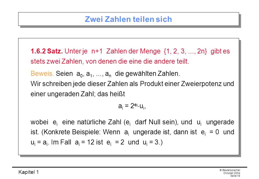 Kapitel 1 © Beutelspacher Oktober 2004 Seite 18 Zwei Zahlen teilen sich 1.6.2 Satz. Unter je n+1 Zahlen der Menge {1, 2, 3,..., 2n} gibt es stets zwei