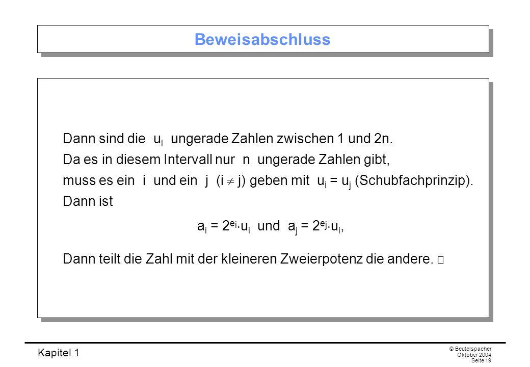 Kapitel 1 © Beutelspacher Oktober 2004 Seite 19 Beweisabschluss Dann sind die u i ungerade Zahlen zwischen 1 und 2n. Da es in diesem Intervall nur n u