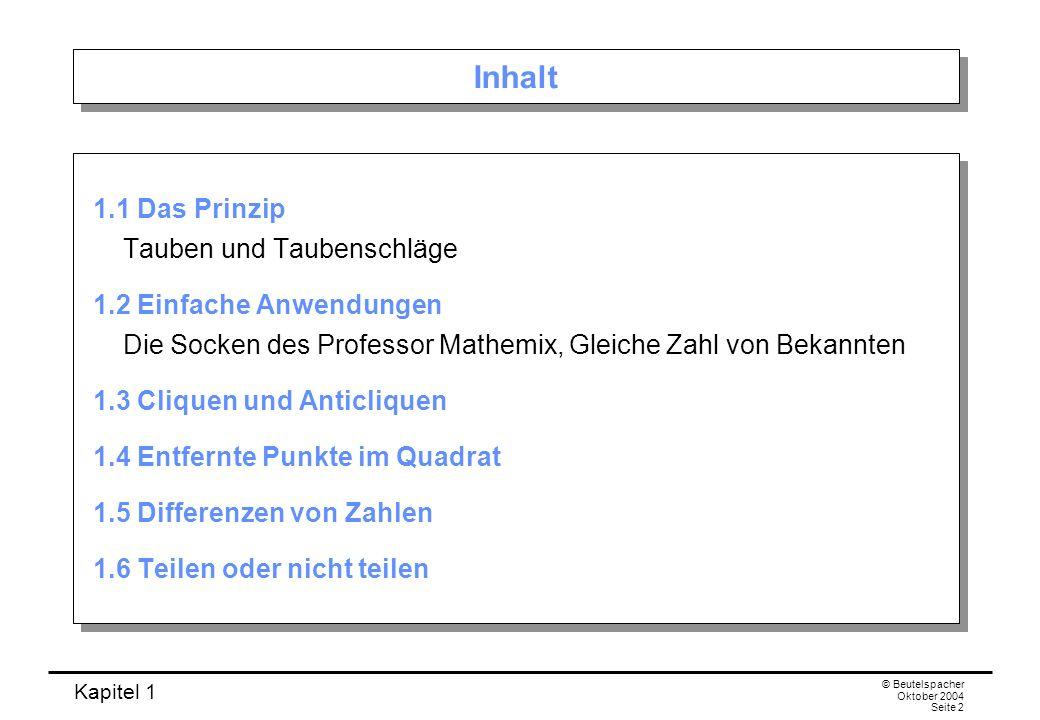 Kapitel 1 © Beutelspacher Oktober 2004 Seite 2 Inhalt 1.1 Das Prinzip Tauben und Taubenschläge 1.2 Einfache Anwendungen Die Socken des Professor Mathe