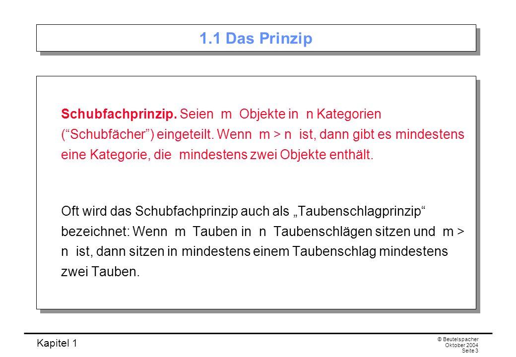 Kapitel 1 © Beutelspacher Oktober 2004 Seite 3 1.1 Das Prinzip Schubfachprinzip. Seien m Objekte in n Kategorien (Schubfächer) eingeteilt. Wenn m > n