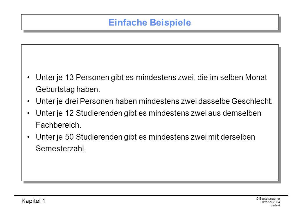 Kapitel 1 © Beutelspacher Oktober 2004 Seite 4 Einfache Beispiele Unter je 13 Personen gibt es mindestens zwei, die im selben Monat Geburtstag haben.