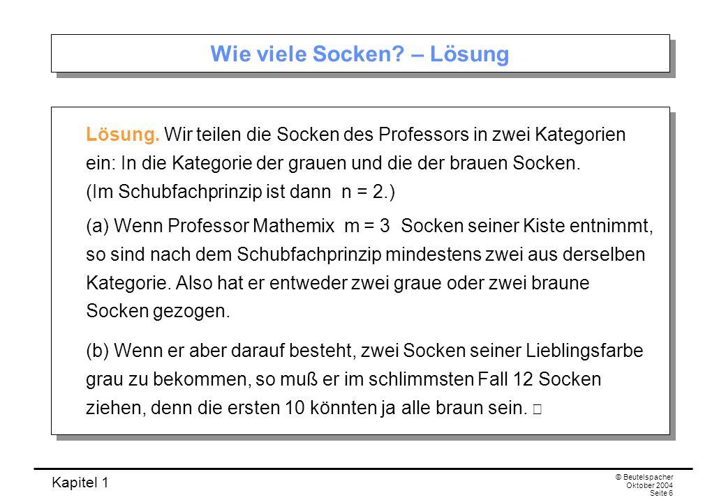 Kapitel 1 © Beutelspacher Oktober 2004 Seite 6 Wie viele Socken? – Lösung Lösung. Wir teilen die Socken des Professors in zwei Kategorien ein: In die