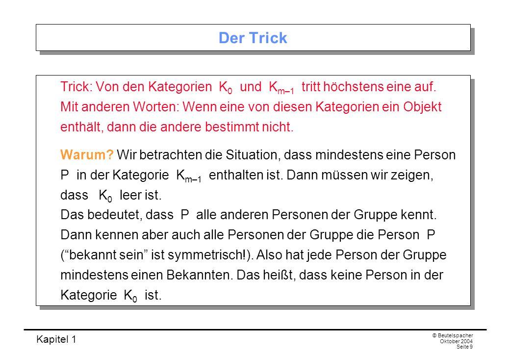 Kapitel 1 © Beutelspacher Oktober 2004 Seite 9 Der Trick Trick: Von den Kategorien K 0 und K m–1 tritt höchstens eine auf. Mit anderen Worten: Wenn ei