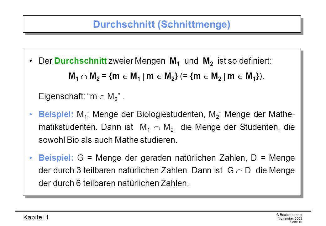 Kapitel 1 © Beutelspacher November 2003 Seite 10 Durchschnitt (Schnittmenge) Der Durchschnitt zweier Mengen M 1 und M 2 ist so definiert: M 1 M 2 = {m