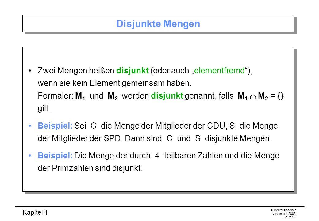 Kapitel 1 © Beutelspacher November 2003 Seite 11 Disjunkte Mengen Zwei Mengen heißen disjunkt (oder auch elementfremd), wenn sie kein Element gemeinsa