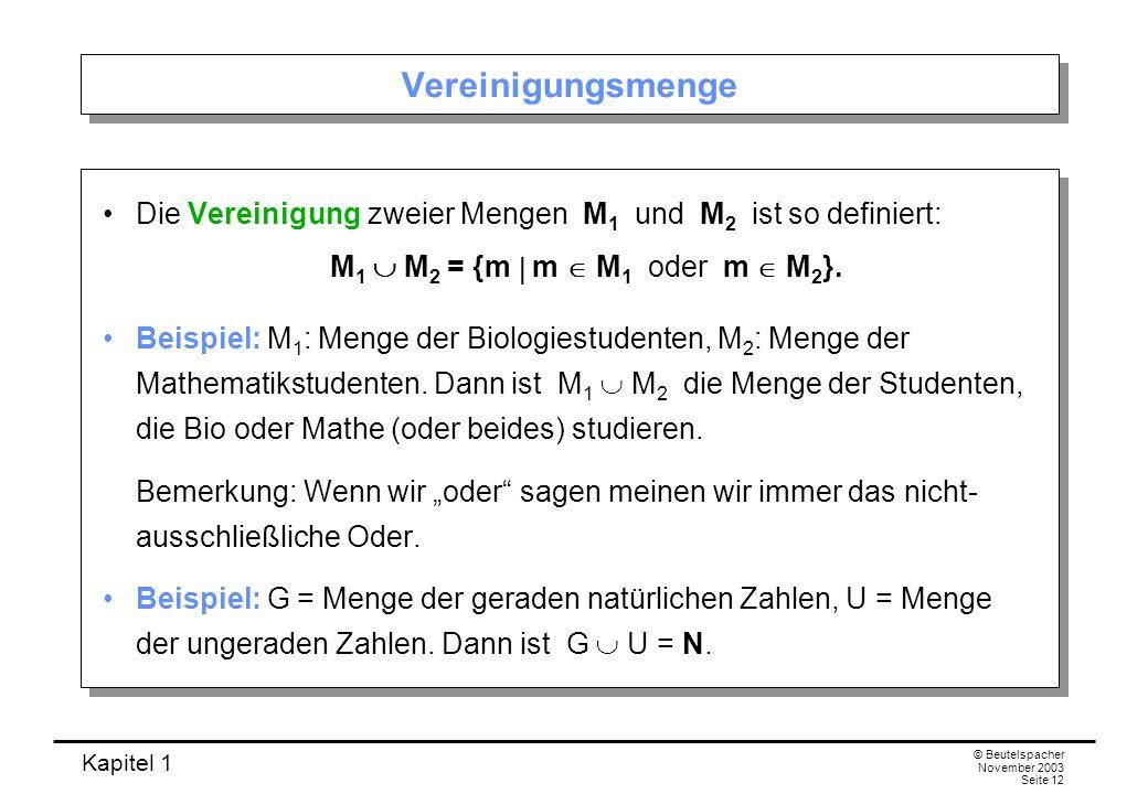 Kapitel 1 © Beutelspacher November 2003 Seite 12 Vereinigungsmenge Die Vereinigung zweier Mengen M 1 und M 2 ist so definiert: M 1 M 2 = {m m M 1 oder