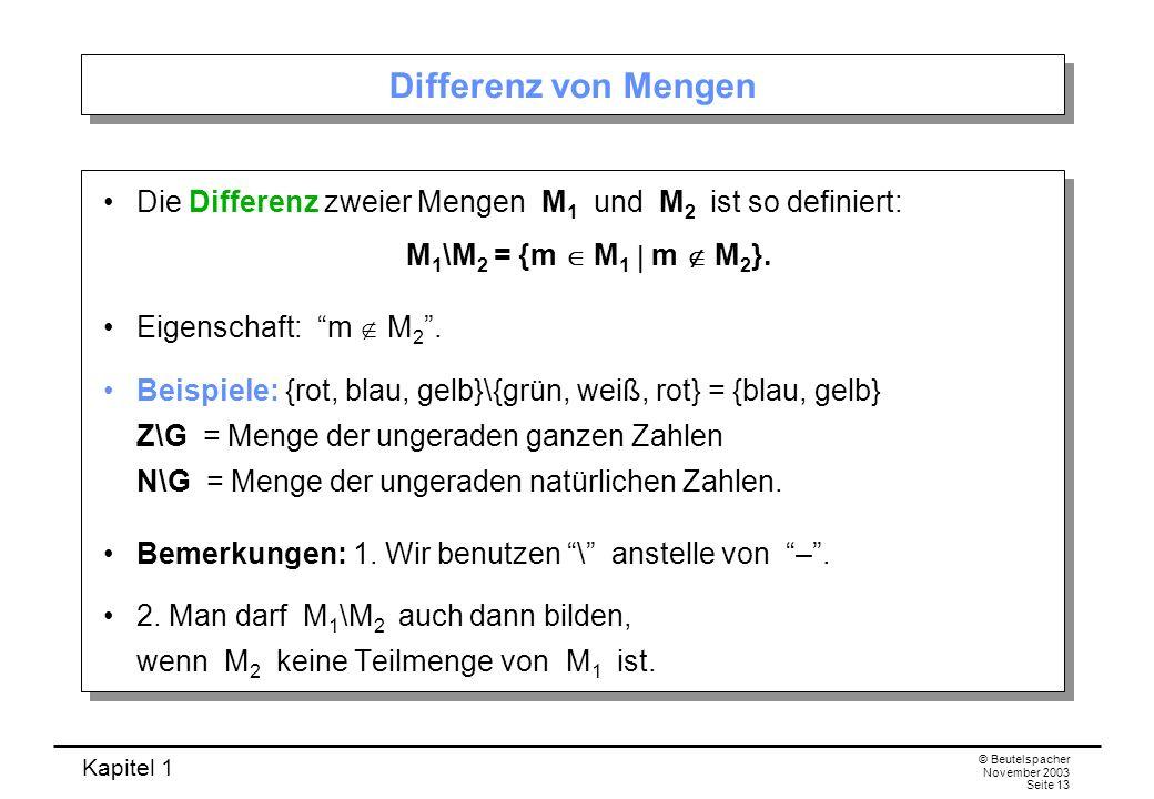 Kapitel 1 © Beutelspacher November 2003 Seite 13 Differenz von Mengen Die Differenz zweier Mengen M 1 und M 2 ist so definiert: M 1 \M 2 = {m M 1 m M