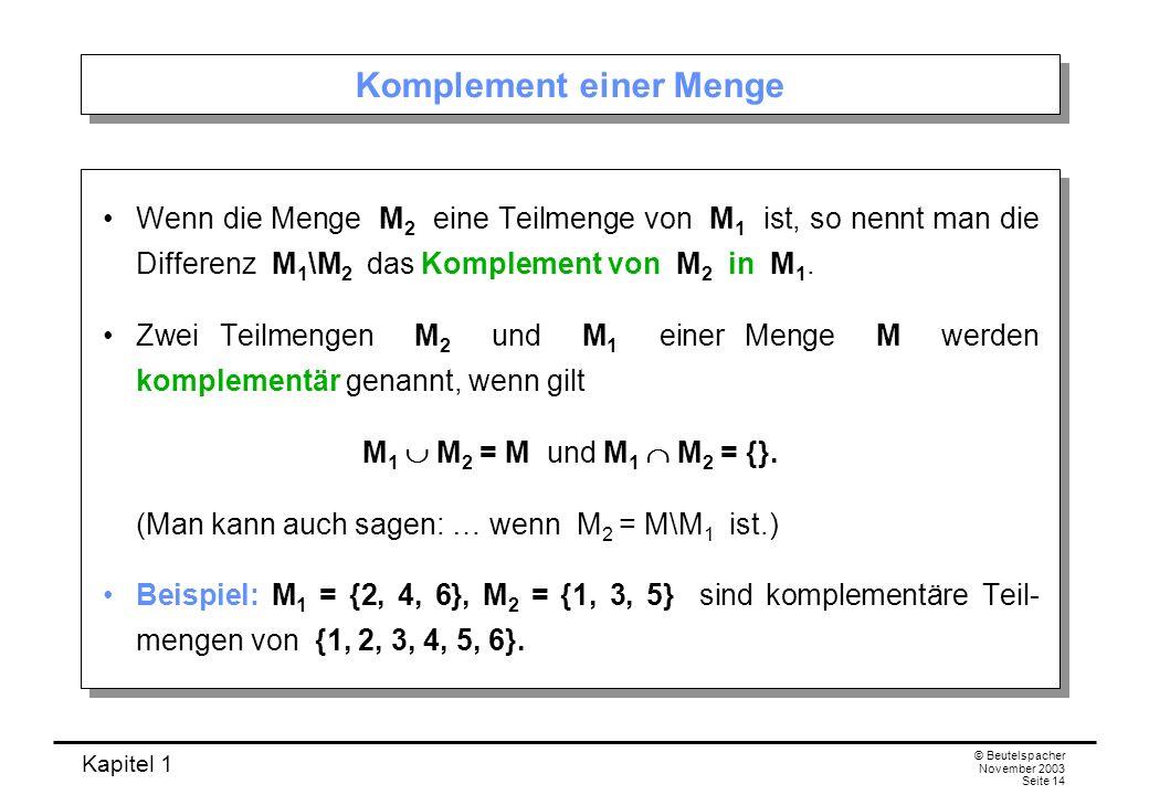 Kapitel 1 © Beutelspacher November 2003 Seite 14 Komplement einer Menge Wenn die Menge M 2 eine Teilmenge von M 1 ist, so nennt man die Differenz M 1
