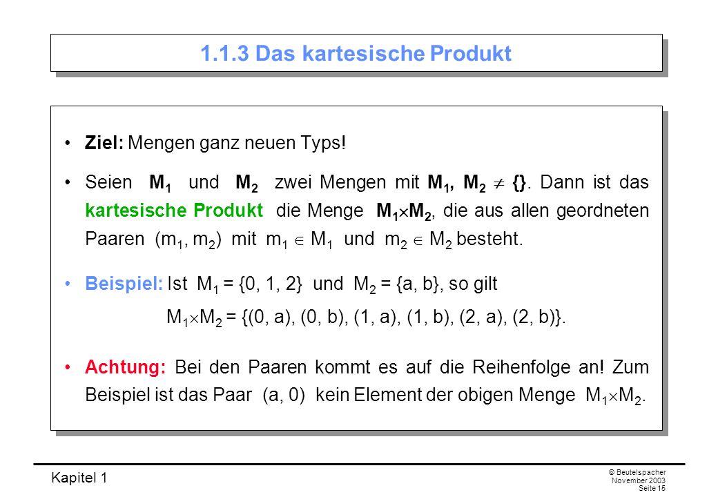 Kapitel 1 © Beutelspacher November 2003 Seite 15 1.1.3 Das kartesische Produkt Ziel: Mengen ganz neuen Typs! Seien M 1 und M 2 zwei Mengen mit M 1, M