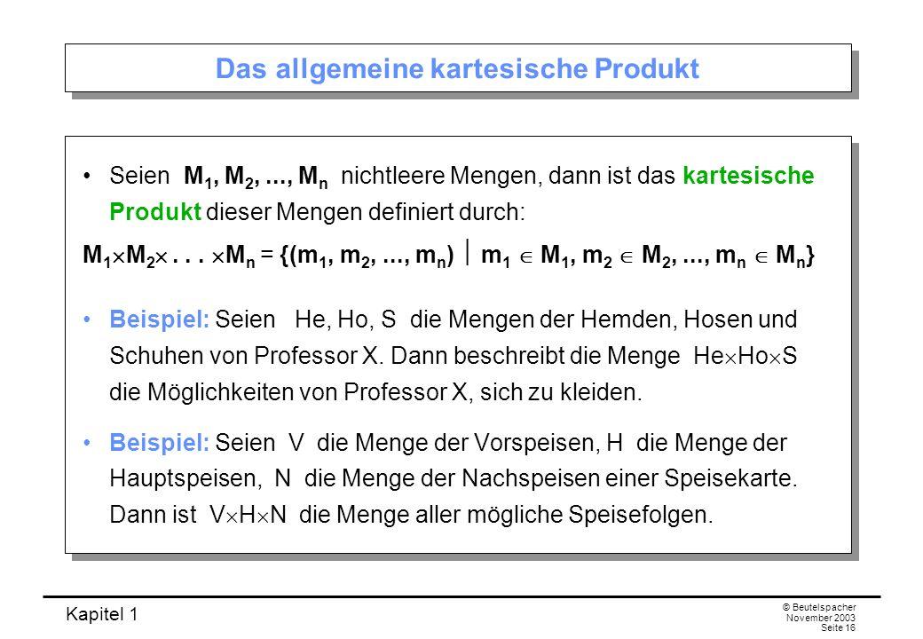 Kapitel 1 © Beutelspacher November 2003 Seite 16 Das allgemeine kartesische Produkt Seien M 1, M 2,..., M n nichtleere Mengen, dann ist das kartesisch