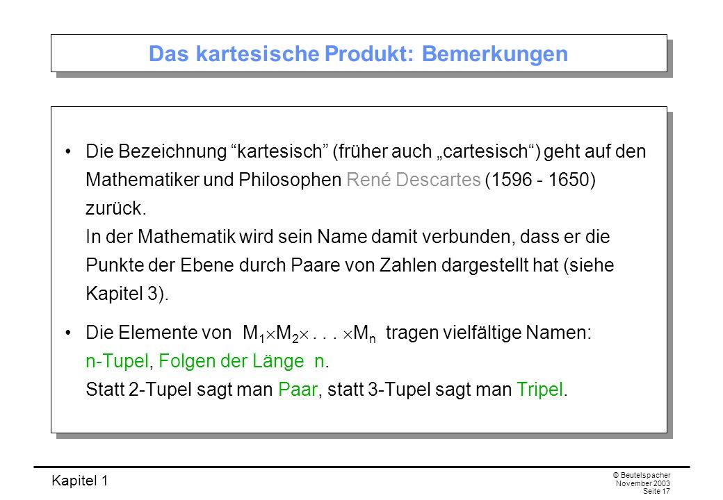 Kapitel 1 © Beutelspacher November 2003 Seite 17 Das kartesische Produkt: Bemerkungen Die Bezeichnung kartesisch (früher auch cartesisch) geht auf den