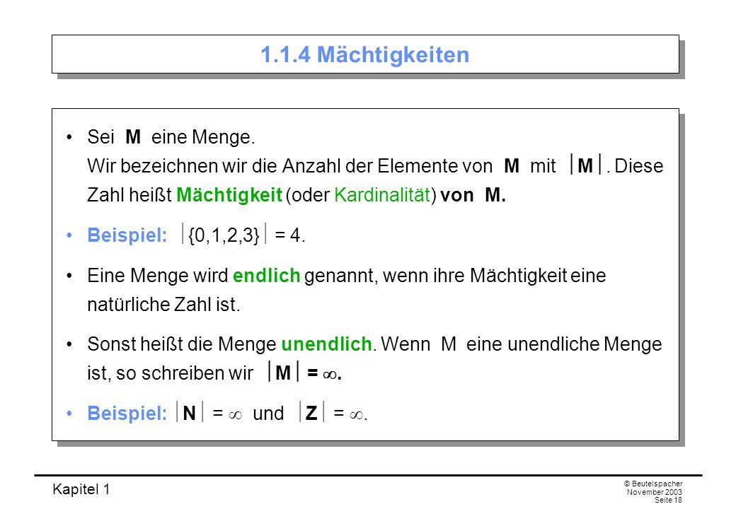 Kapitel 1 © Beutelspacher November 2003 Seite 18 1.1.4 Mächtigkeiten Sei M eine Menge. Wir bezeichnen wir die Anzahl der Elemente von M mit M. Diese Z