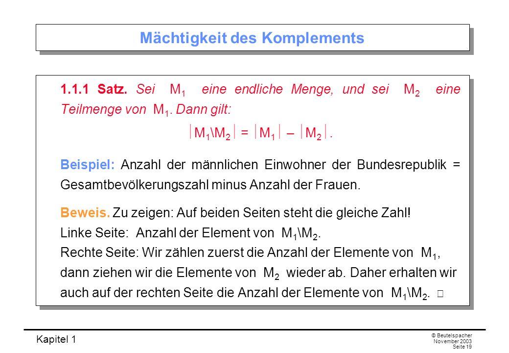 Kapitel 1 © Beutelspacher November 2003 Seite 19 Mächtigkeit des Komplements 1.1.1 Satz. Sei M 1 eine endliche Menge, und sei M 2 eine Teilmenge von M