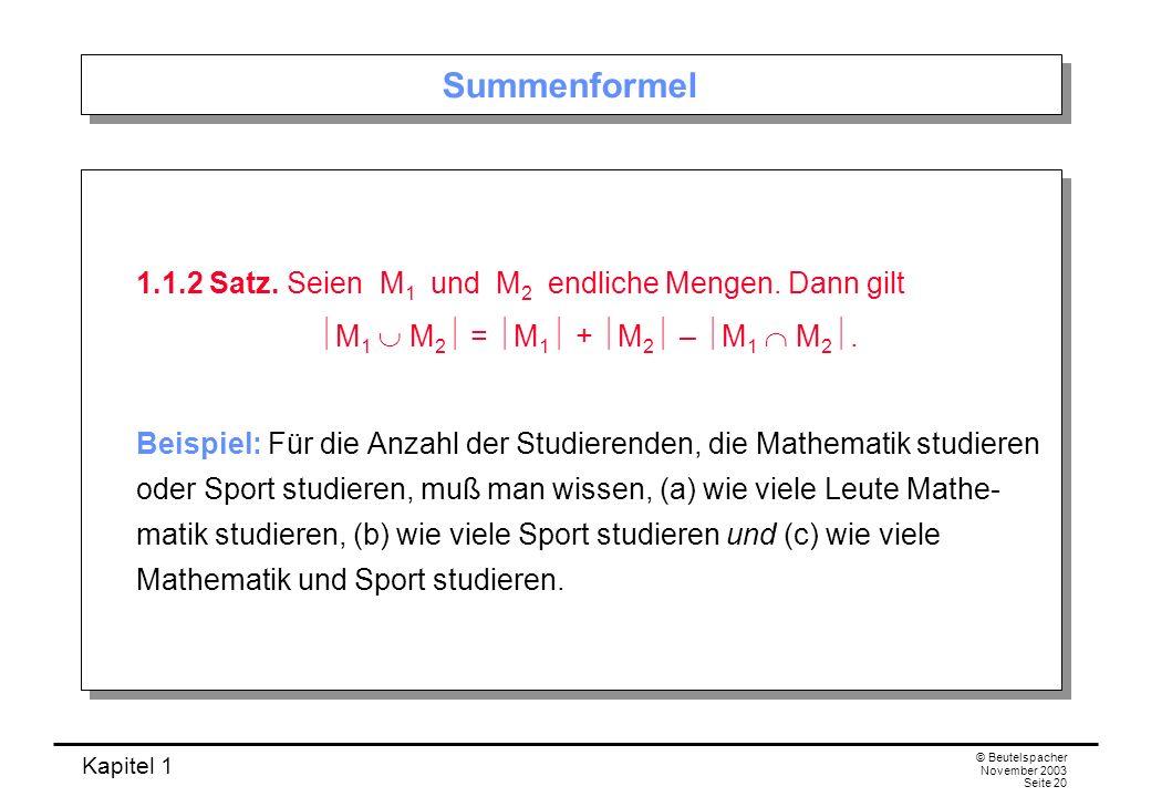 Kapitel 1 © Beutelspacher November 2003 Seite 20 Summenformel 1.1.2 Satz. Seien M 1 und M 2 endliche Mengen. Dann gilt M 1 M 2 = M 1 + M 2 – M 1 M 2.