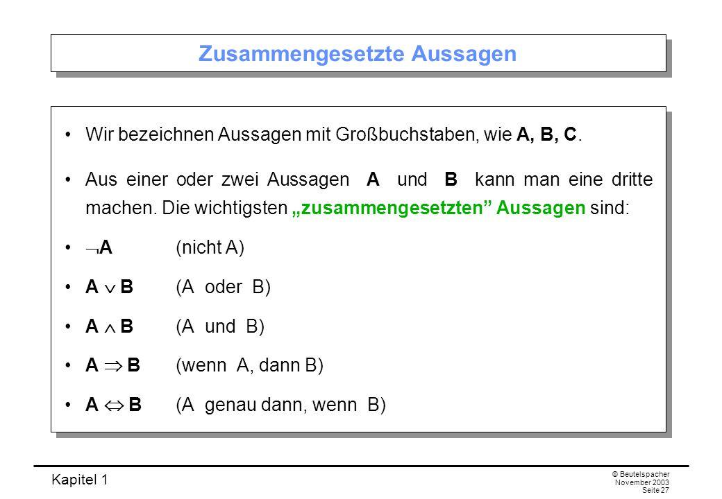 Kapitel 1 © Beutelspacher November 2003 Seite 27 Zusammengesetzte Aussagen Wir bezeichnen Aussagen mit Großbuchstaben, wie A, B, C. Aus einer oder zwe