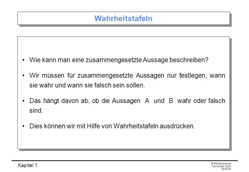 Kapitel 1 © Beutelspacher November 2003 Seite 28 Wahrheitstafeln Wie kann man eine zusammengesetzte Aussage beschreiben? Wir müssen für zusammengesetz