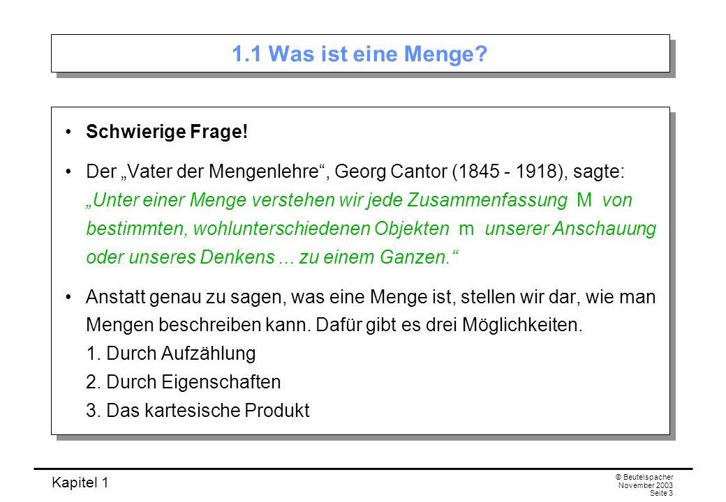 Kapitel 1 © Beutelspacher November 2003 Seite 14 Komplement einer Menge Wenn die Menge M 2 eine Teilmenge von M 1 ist, so nennt man die Differenz M 1 \M 2 das Komplement von M 2 in M 1.