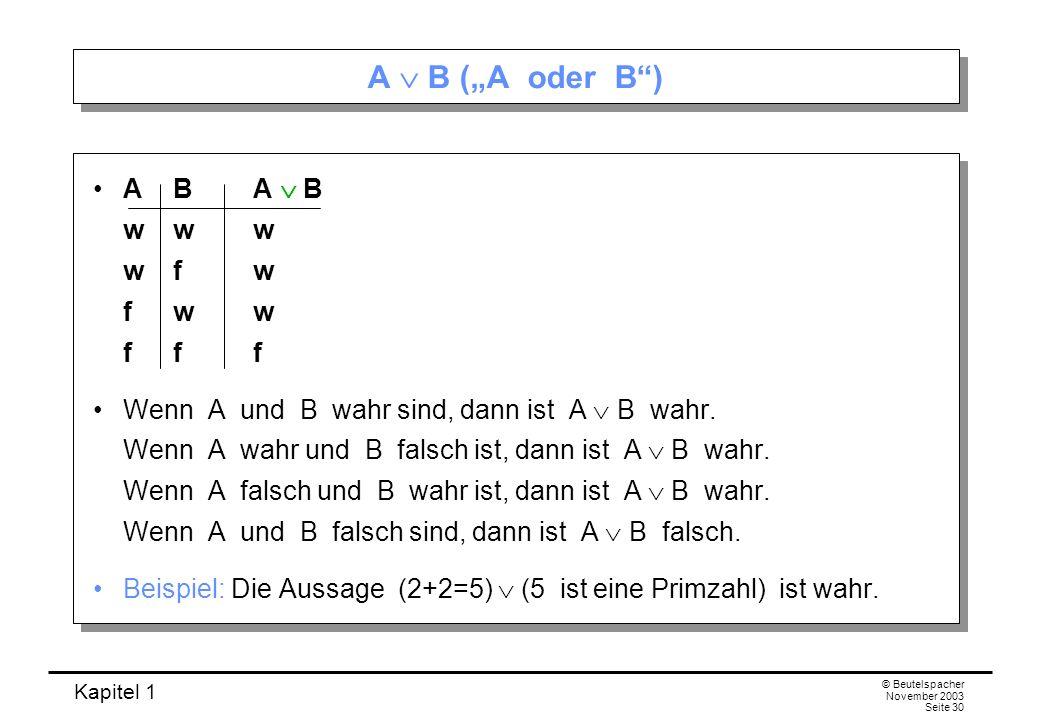 Kapitel 1 © Beutelspacher November 2003 Seite 30 A B (A oder B) AB A B www wfw fww fff Wenn A und B wahr sind, dann ist A B wahr. Wenn A wahr und B fa