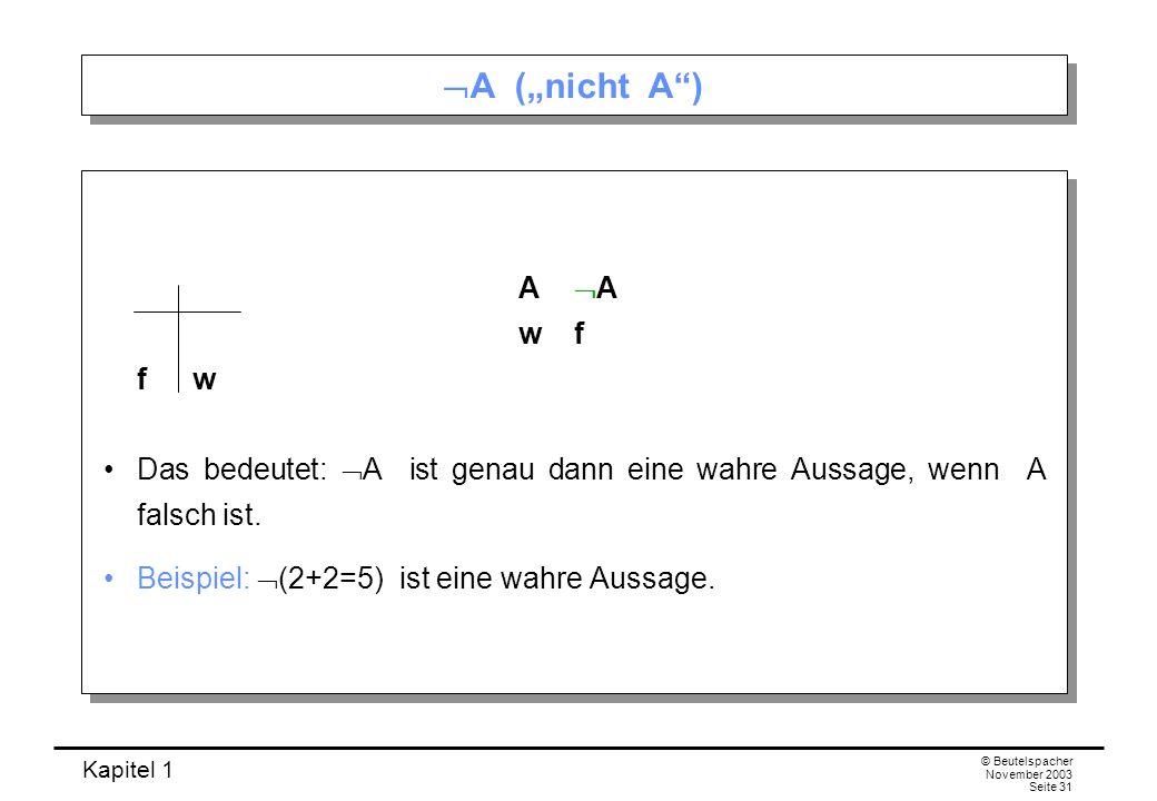Kapitel 1 © Beutelspacher November 2003 Seite 31 A (nicht A) A A wf fw Das bedeutet: A ist genau dann eine wahre Aussage, wenn A falsch ist. Beispiel: