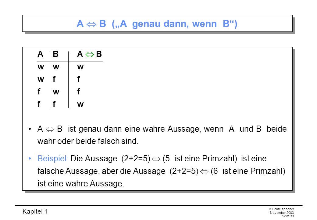 Kapitel 1 © Beutelspacher November 2003 Seite 33 A B (A genau dann, wenn B) AB A B www wff fwf ffw A B ist genau dann eine wahre Aussage, wenn A und B
