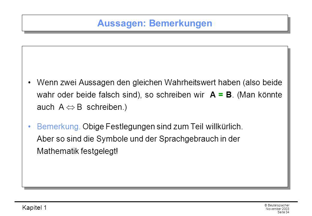 Kapitel 1 © Beutelspacher November 2003 Seite 34 Aussagen: Bemerkungen Wenn zwei Aussagen den gleichen Wahrheitswert haben (also beide wahr oder beide