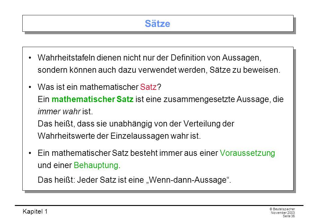 Kapitel 1 © Beutelspacher November 2003 Seite 35 Sätze Wahrheitstafeln dienen nicht nur der Definition von Aussagen, sondern können auch dazu verwende