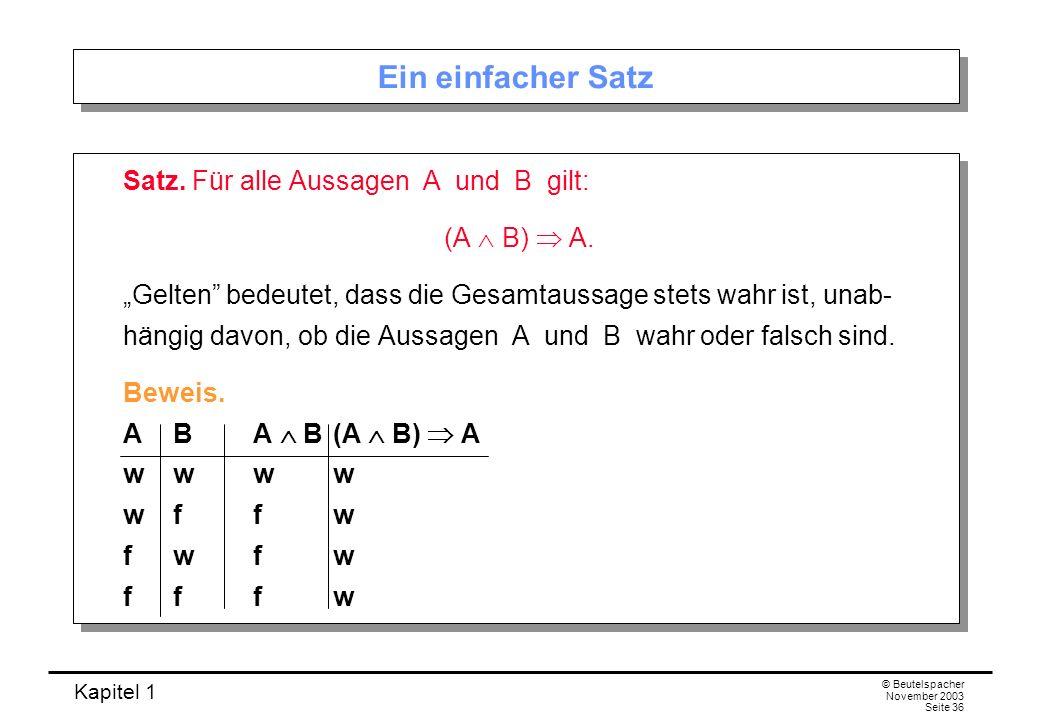 Kapitel 1 © Beutelspacher November 2003 Seite 36 Ein einfacher Satz Satz. Für alle Aussagen A und B gilt: (A B) A. Gelten bedeutet, dass die Gesamtaus
