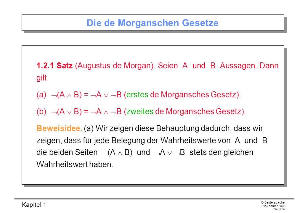 Kapitel 1 © Beutelspacher November 2003 Seite 37 Die de Morganschen Gesetze 1.2.1 Satz (Augustus de Morgan). Seien A und B Aussagen. Dann gilt (a) (A