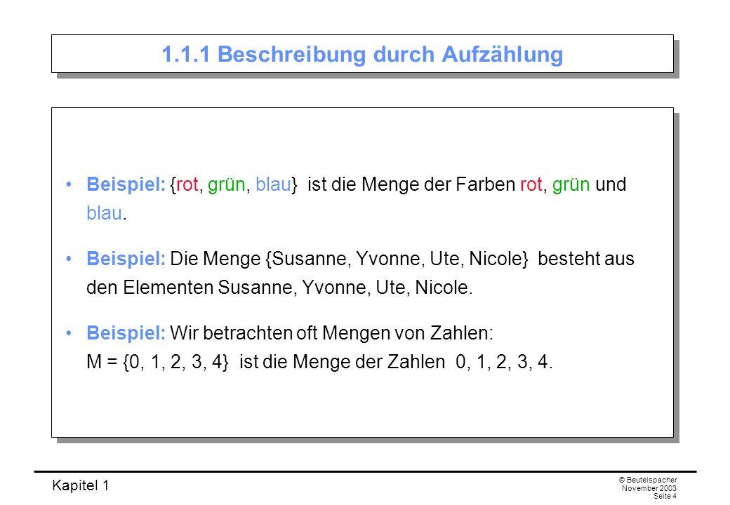 Kapitel 1 © Beutelspacher November 2003 Seite 4 1.1.1 Beschreibung durch Aufzählung Beispiel: {rot, grün, blau} ist die Menge der Farben rot, grün und