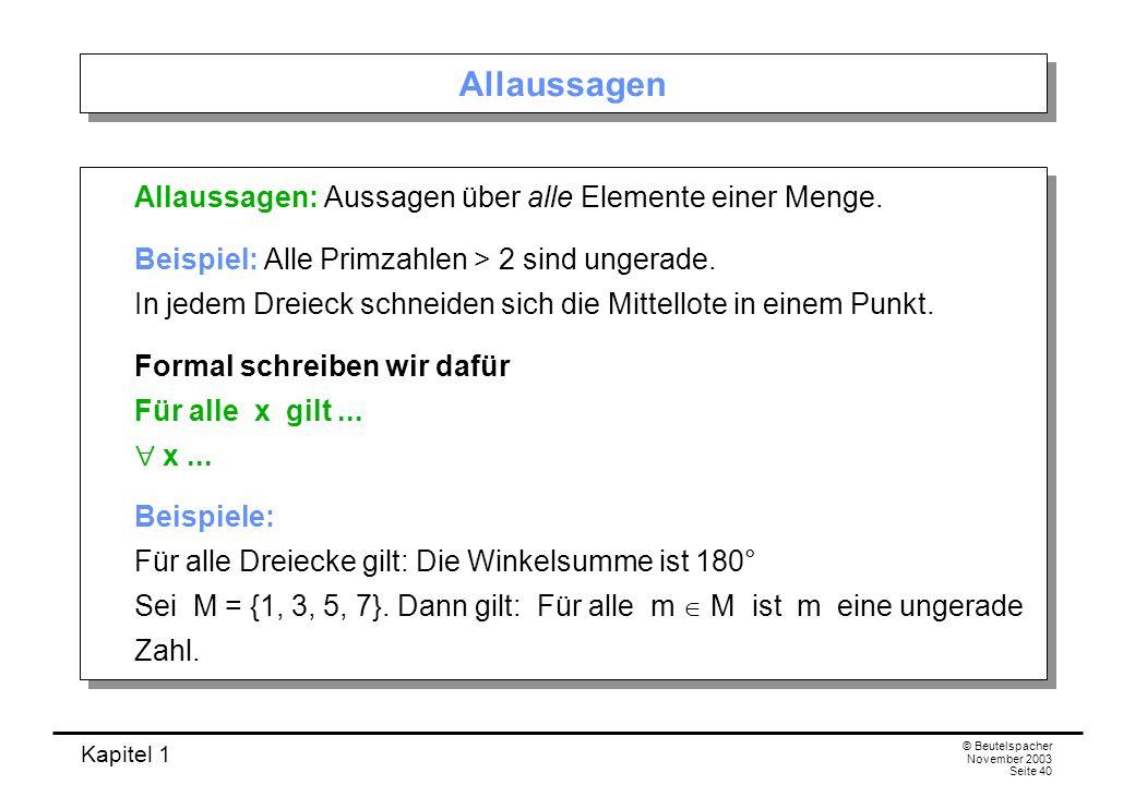 Kapitel 1 © Beutelspacher November 2003 Seite 40 Allaussagen Allaussagen: Aussagen über alle Elemente einer Menge. Beispiel: Alle Primzahlen > 2 sind