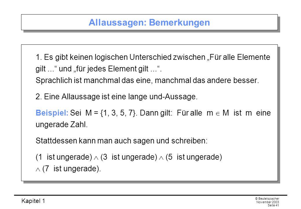 Kapitel 1 © Beutelspacher November 2003 Seite 41 Allaussagen: Bemerkungen 1. Es gibt keinen logischen Unterschied zwischen Für alle Elemente gilt... u
