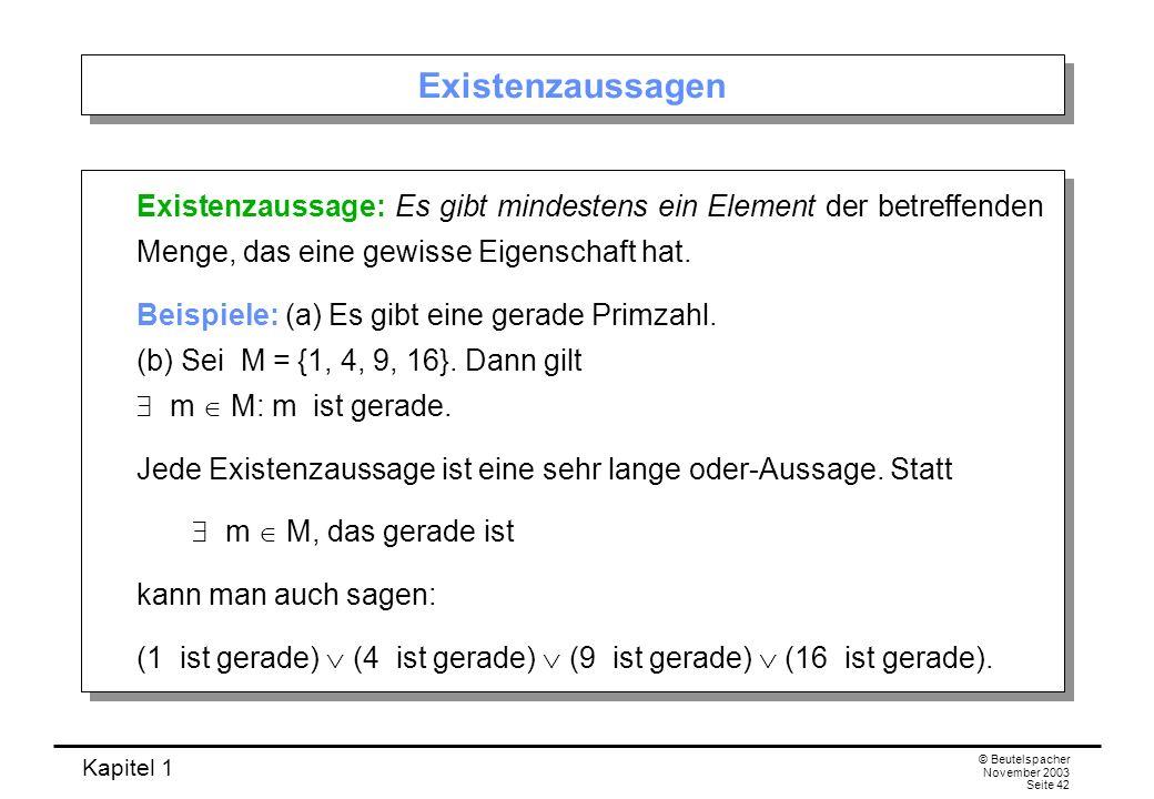 Kapitel 1 © Beutelspacher November 2003 Seite 42 Existenzaussagen Existenzaussage: Es gibt mindestens ein Element der betreffenden Menge, das eine gew