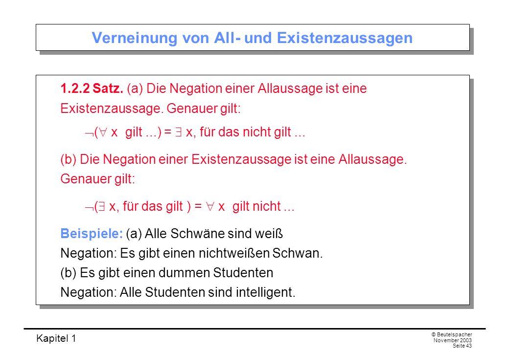 Kapitel 1 © Beutelspacher November 2003 Seite 43 Verneinung von All- und Existenzaussagen 1.2.2 Satz. (a) Die Negation einer Allaussage ist eine Exist