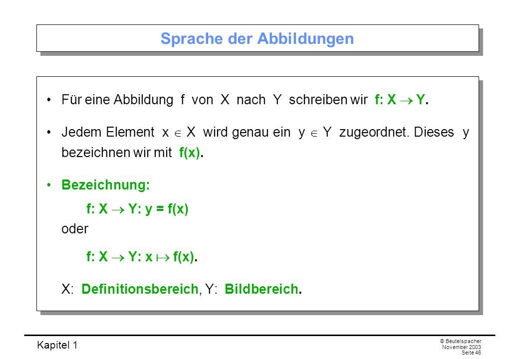 Kapitel 1 © Beutelspacher November 2003 Seite 46 Sprache der Abbildungen Für eine Abbildung f von X nach Y schreiben wir f: X Y. Jedem Element x X wir