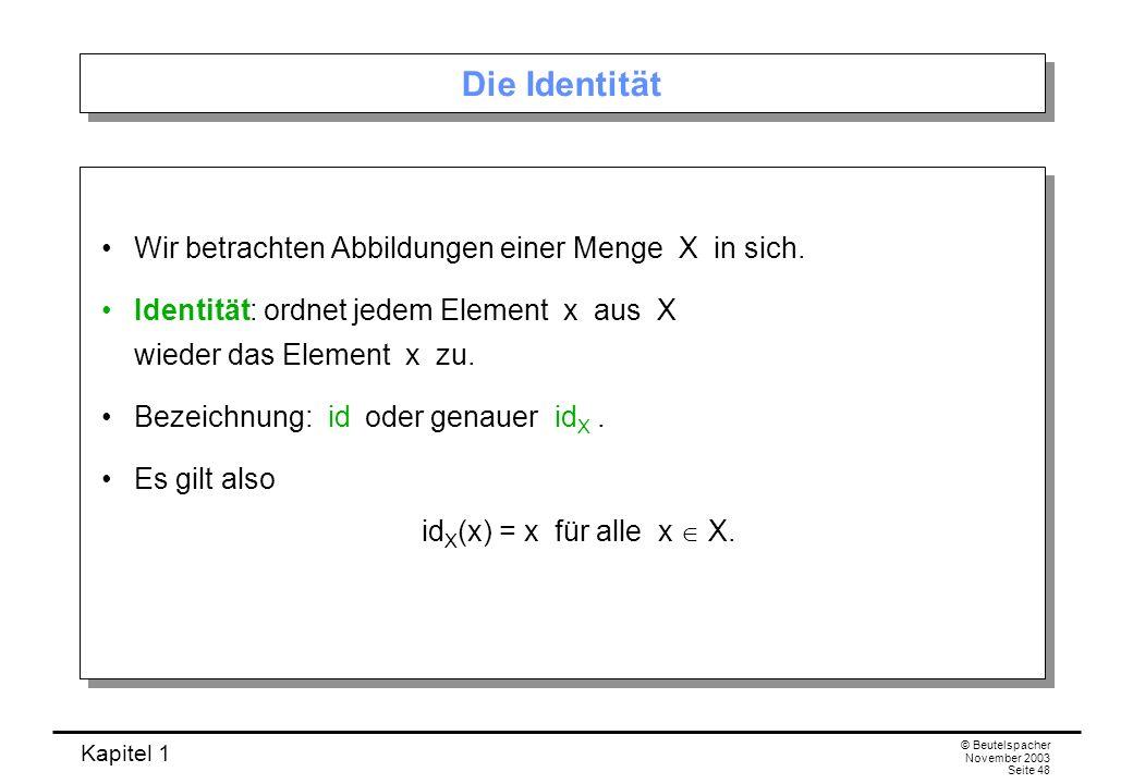 Kapitel 1 © Beutelspacher November 2003 Seite 48 Die Identität Wir betrachten Abbildungen einer Menge X in sich. Identität: ordnet jedem Element x aus