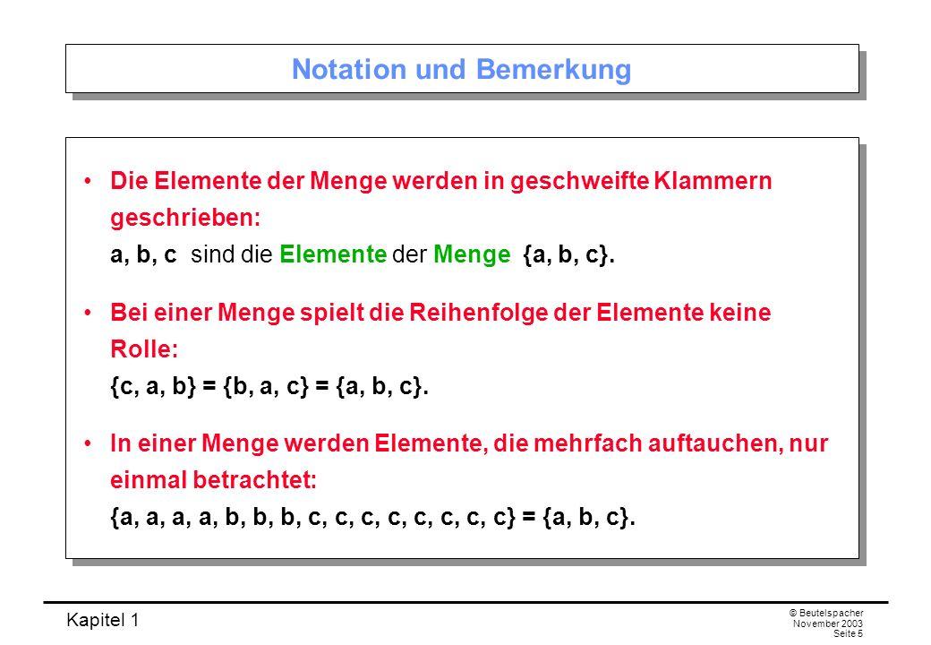 Kapitel 1 © Beutelspacher November 2003 Seite 5 Notation und Bemerkung Die Elemente der Menge werden in geschweifte Klammern geschrieben: a, b, c sind